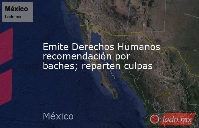 Emite Derechos Humanos recomendación por baches; reparten culpas. Noticias en tiempo real