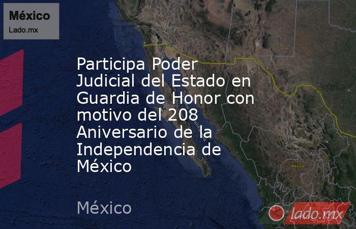 Participa Poder Judicial del Estado en Guardia de Honor con motivo del 208 Aniversario de la Independencia de México. Noticias en tiempo real