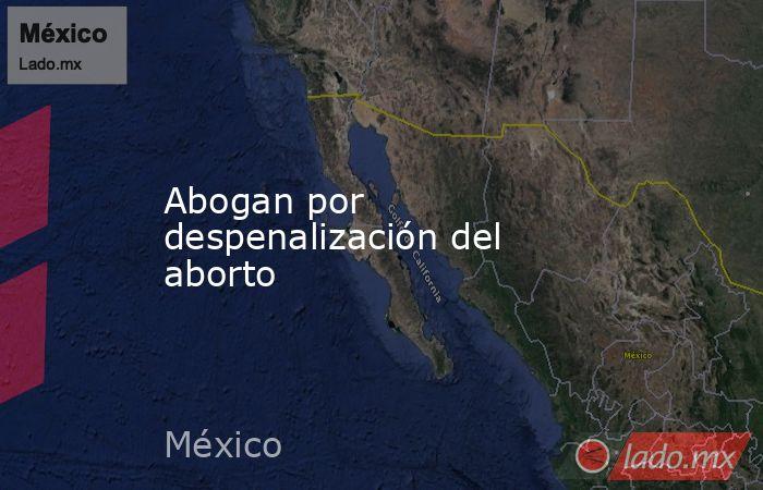 Abogan por despenalización del aborto. Noticias en tiempo real