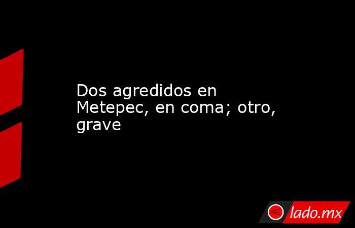 Dos agredidos en Metepec, en coma; otro, grave. Noticias en tiempo real