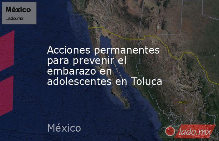 Acciones permanentes para prevenir el embarazo en adolescentes en Toluca. Noticias en tiempo real