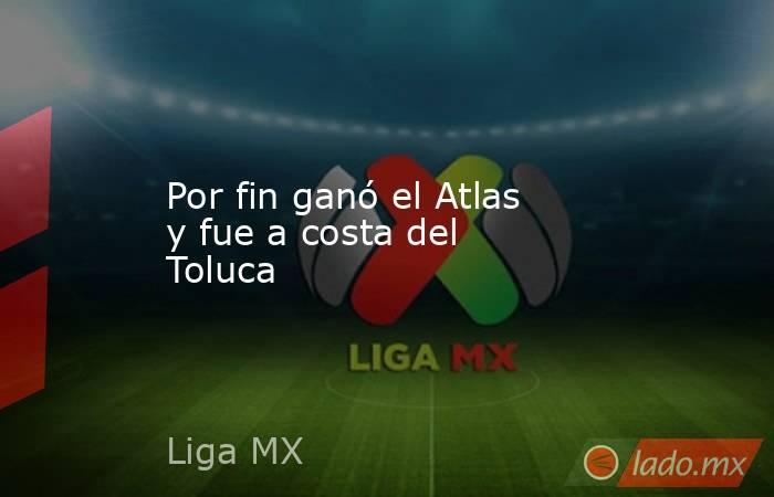 Por fin ganó el Atlas y fue a costa del Toluca. Noticias en tiempo real