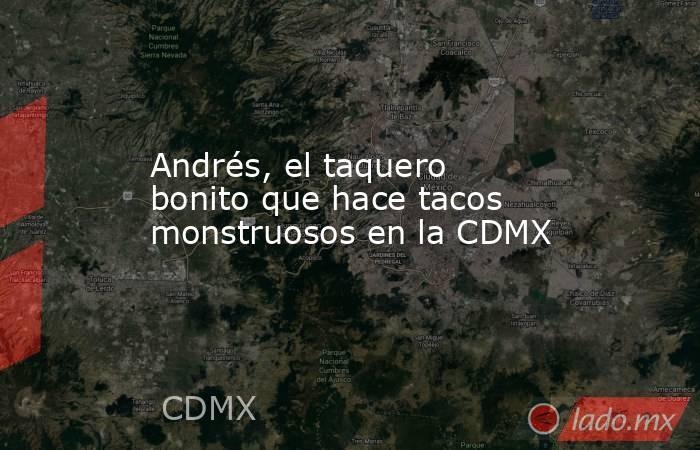 Andrés, el taquero bonito que hace tacos monstruosos en la CDMX. Noticias en tiempo real
