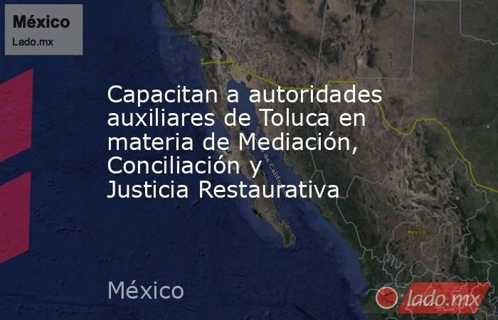 Capacitan a autoridades auxiliares de Toluca en materia de Mediación, Conciliación y Justicia Restaurativa. Noticias en tiempo real