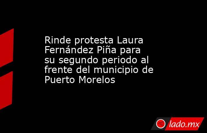 Rinde protesta Laura Fernández Piña para su segundo periodo al frente del municipio de Puerto Morelos. Noticias en tiempo real