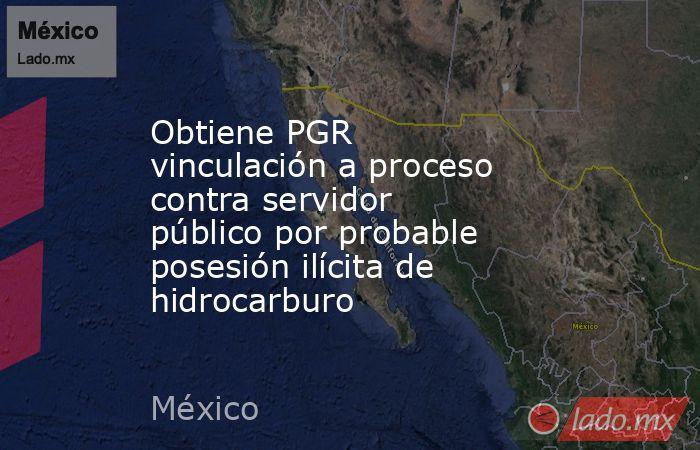 Obtiene PGR vinculación a proceso contra servidor público por probable posesión ilícita de hidrocarburo. Noticias en tiempo real