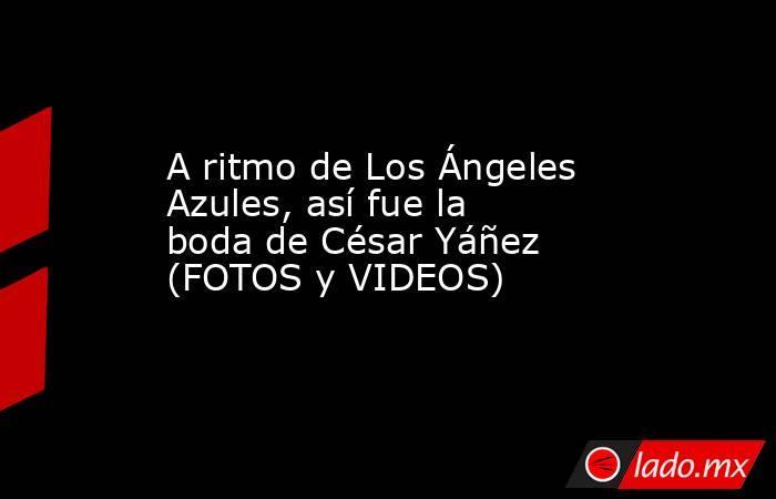 A ritmo de Los Ángeles Azules, así fue la boda de César Yáñez (FOTOS y VIDEOS). Noticias en tiempo real