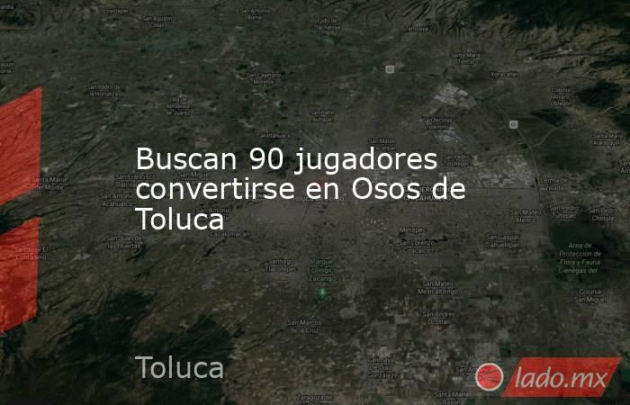 Buscan 90 jugadores convertirse en Osos de Toluca. Noticias en tiempo real