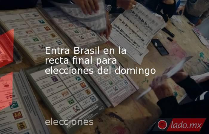 Entra Brasil en la recta final para elecciones del domingo. Noticias en tiempo real