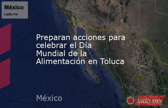 Preparan acciones para celebrar el Día Mundial de la Alimentación en Toluca. Noticias en tiempo real