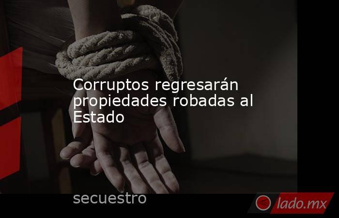 Corruptos regresarán propiedades robadas al Estado . Noticias en tiempo real