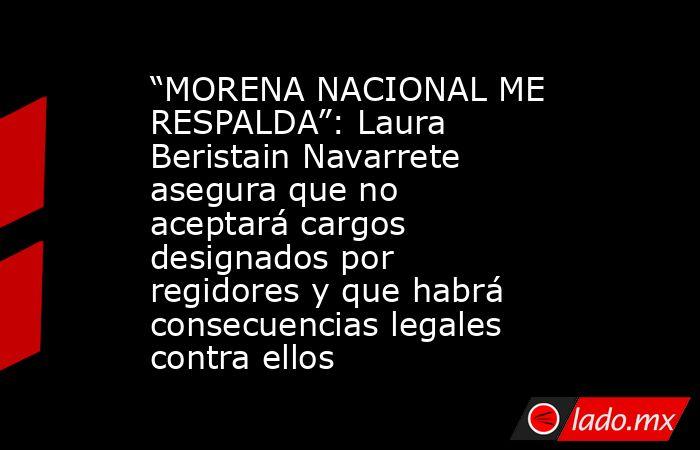 """""""MORENA NACIONAL ME RESPALDA"""": Laura Beristain Navarrete asegura que no aceptará cargos designados por regidores y que habrá consecuencias legales contra ellos. Noticias en tiempo real"""