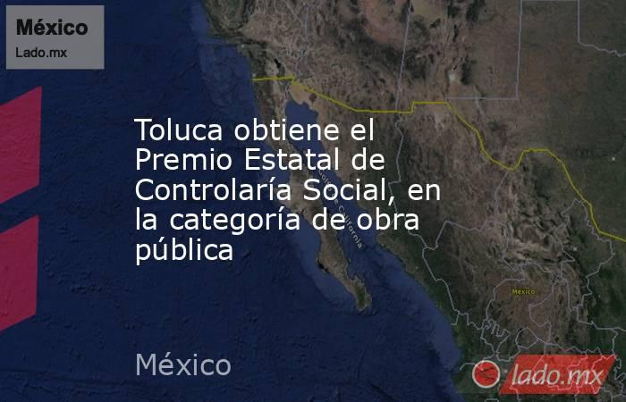 Toluca obtiene el Premio Estatal de Controlaría Social, en la categoría de obra pública. Noticias en tiempo real