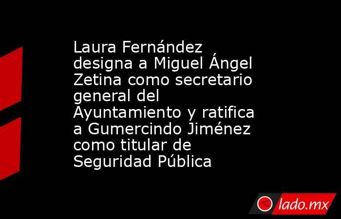 Laura Fernández designa a Miguel Ángel Zetina como secretario general del Ayuntamiento y ratifica a Gumercindo Jiménez como titular de Seguridad Pública. Noticias en tiempo real