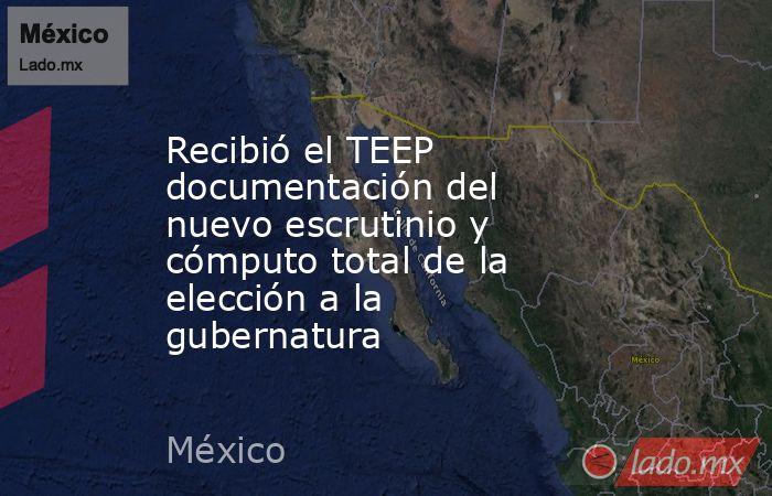 Recibió el TEEP documentación del nuevo escrutinio y cómputo total de la elección a la gubernatura. Noticias en tiempo real
