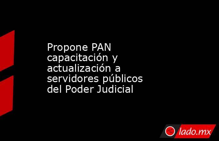 Propone PAN capacitación y actualización a servidores públicos del Poder Judicial. Noticias en tiempo real