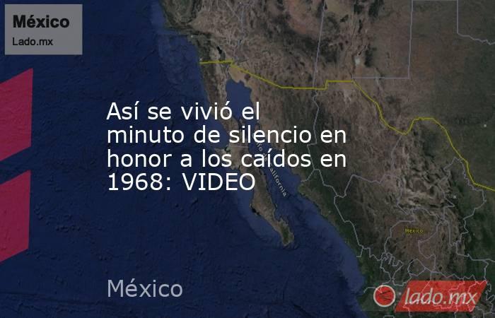 Así se vivió el minuto de silencio en honor a los caídos en 1968: VIDEO. Noticias en tiempo real