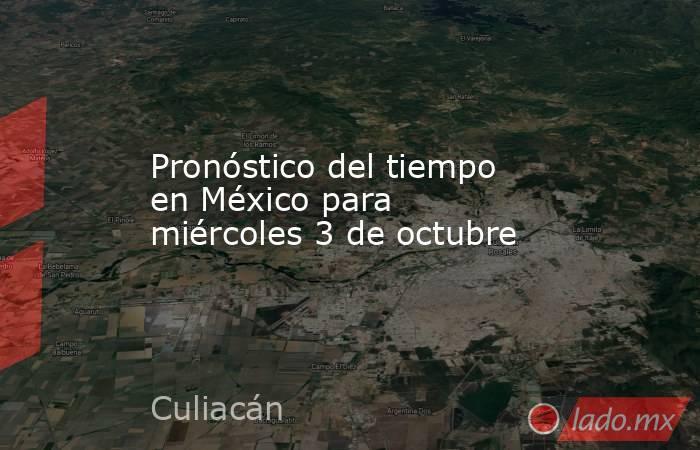 Pronóstico del tiempo en México para miércoles 3 de octubre. Noticias en tiempo real