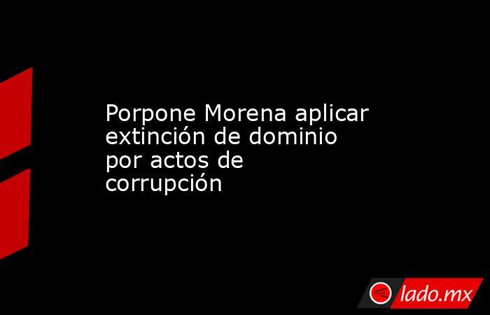 Porpone Morena aplicar extinción de dominio por actos de corrupción. Noticias en tiempo real