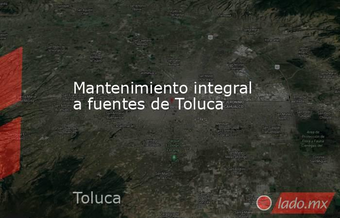 Mantenimiento integral a fuentes de Toluca. Noticias en tiempo real