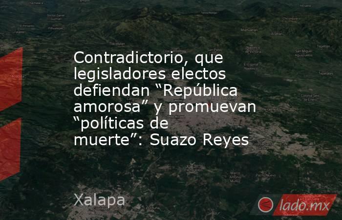"""Contradictorio, que legisladores electos defiendan """"República amorosa"""" y promuevan """"políticas de muerte"""": Suazo Reyes. Noticias en tiempo real"""