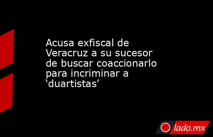 Acusa exfiscal de Veracruz a su sucesor de buscar coaccionarlo para incriminar a 'duartistas'. Noticias en tiempo real