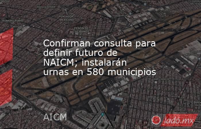 Confirman consulta para definir futuro de NAICM; instalarán urnas en 580 municipios. Noticias en tiempo real