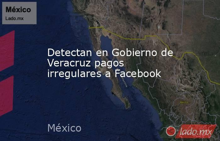 Detectan en Gobierno de Veracruz pagos irregulares a Facebook. Noticias en tiempo real