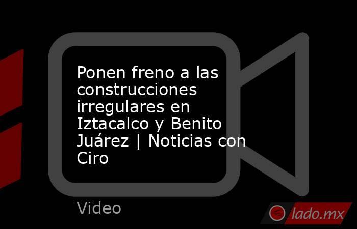 Ponen freno a las construcciones irregulares en Iztacalco y Benito Juárez   Noticias con Ciro. Noticias en tiempo real