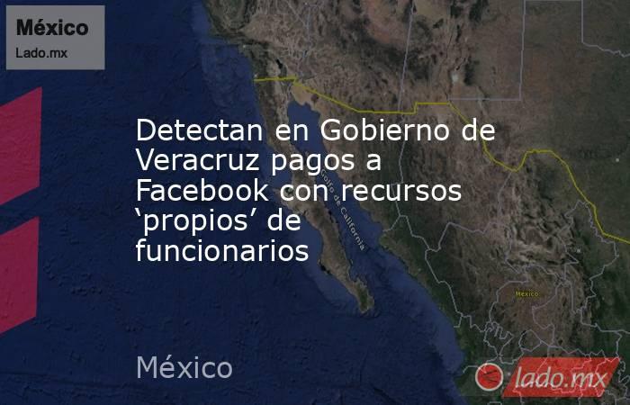 Detectan en Gobierno de Veracruz pagos a Facebook con recursos 'propios' de funcionarios. Noticias en tiempo real
