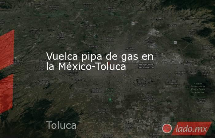 Vuelca pipa de gas en la México-Toluca. Noticias en tiempo real
