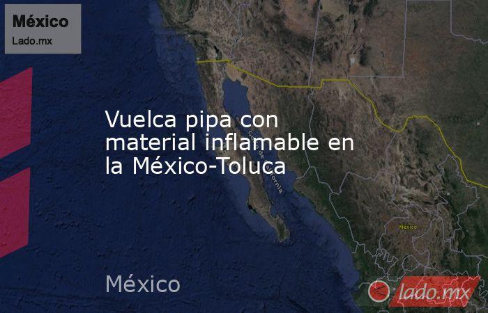 Vuelca pipa con material inflamable en la México-Toluca. Noticias en tiempo real