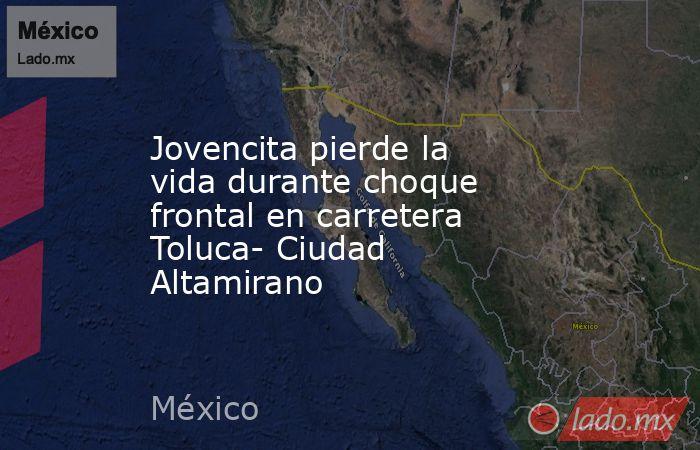 Jovencita pierde la vida durante choque frontal en carretera Toluca- Ciudad Altamirano. Noticias en tiempo real