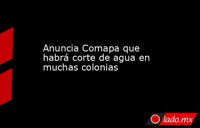 Anuncia Comapa que habrá corte de agua en muchas colonias. Noticias en tiempo real