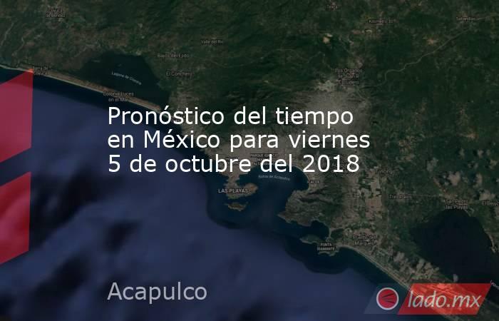 Pronóstico del tiempo en México para viernes 5 de octubre del 2018. Noticias en tiempo real