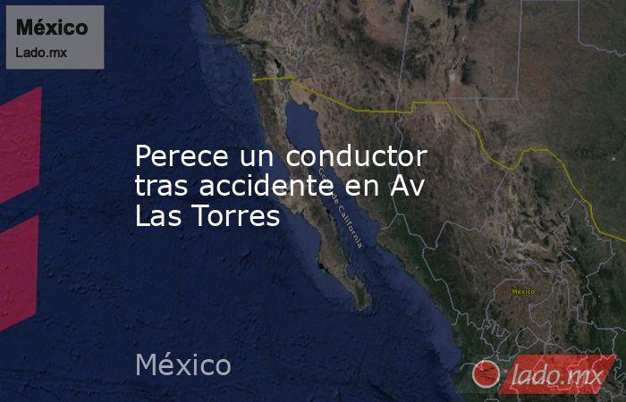 Perece un conductor tras accidente en Av Las Torres. Noticias en tiempo real