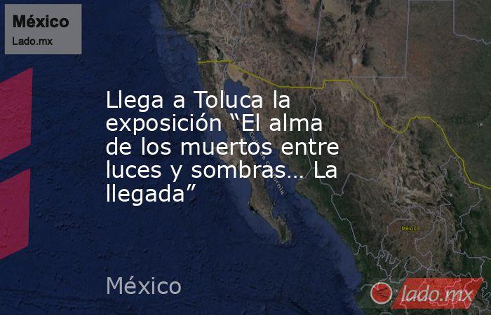"""Llega a Toluca la exposición """"El alma de los muertos entre luces y sombras… La llegada"""". Noticias en tiempo real"""