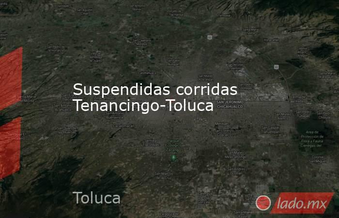Suspendidas corridas Tenancingo-Toluca. Noticias en tiempo real