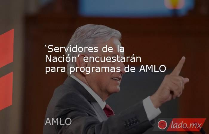 'Servidores de la Nación' encuestarán para programas de AMLO. Noticias en tiempo real