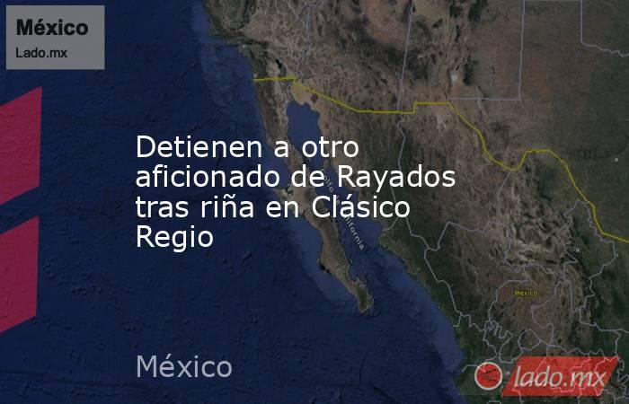 Detienen a otro aficionado de Rayados tras riña en Clásico Regio. Noticias en tiempo real
