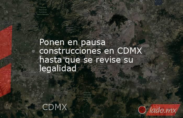 Ponen en pausa construcciones en CDMX hasta que se revise su legalidad. Noticias en tiempo real