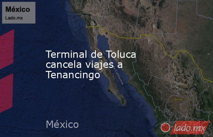 Terminal de Toluca cancela viajes a Tenancingo. Noticias en tiempo real