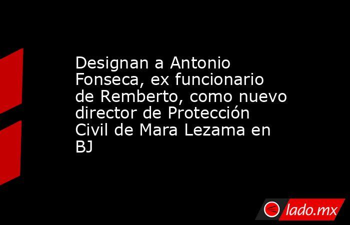 Designan a Antonio Fonseca, ex funcionario de Remberto, como nuevo director de Protección Civil de Mara Lezama en BJ. Noticias en tiempo real