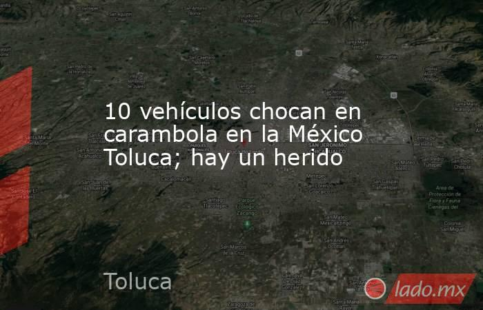 10 vehículos chocan en carambola en la México Toluca; hay un herido. Noticias en tiempo real