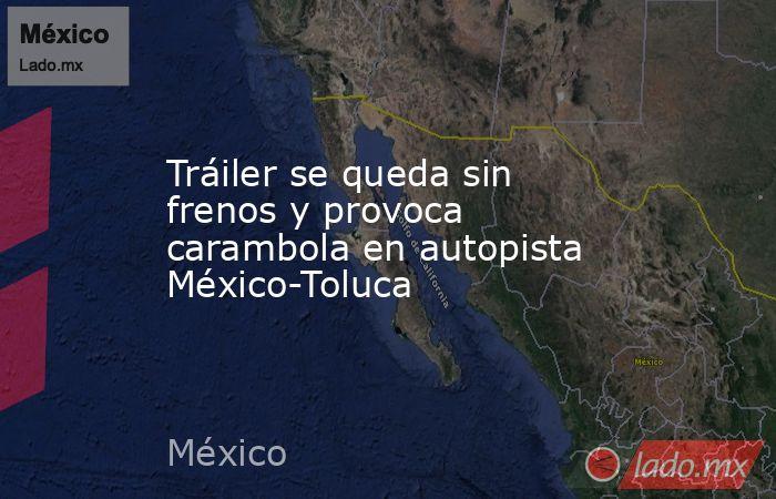 Tráiler se queda sin frenos y provoca carambola en autopista México-Toluca. Noticias en tiempo real
