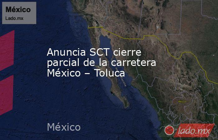 Anuncia SCT cierre parcial de la carretera México – Toluca. Noticias en tiempo real