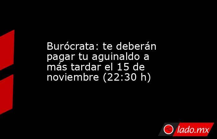 Burócrata: te deberán pagar tu aguinaldo a más tardar el 15 de noviembre (22:30 h). Noticias en tiempo real