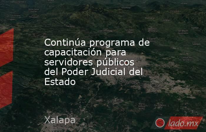 Continúa programa de capacitación para servidores públicos del Poder Judicial del Estado. Noticias en tiempo real