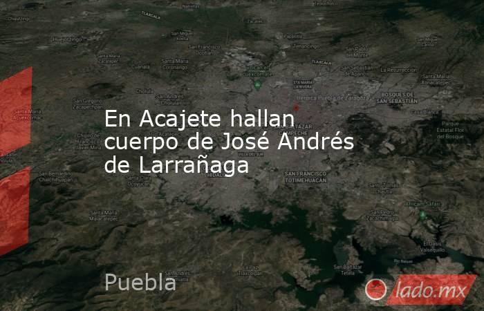 En Acajete hallan cuerpo de José Andrés de Larrañaga. Noticias en tiempo real