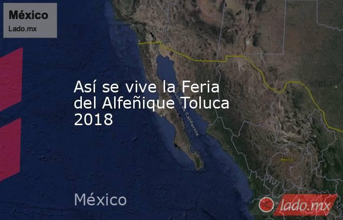 Así se vive la Feria del Alfeñique Toluca 2018. Noticias en tiempo real
